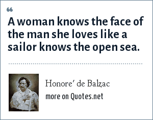 Honore' de Balzac: A woman knows the face of the man she loves like a sailor knows the open sea.