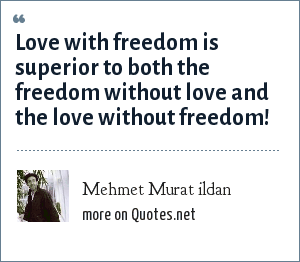 Mehmet Murat ildan: Love with freedom is superior to both the freedom without love and the love without freedom!