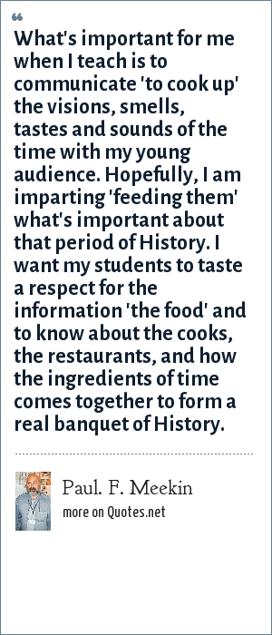 Paul. F. Meekin: What's important for me when I teach is to communicate 'to cook up' the visions, smells, tastes and sounds of the time with my young audience. Hopefully, I am imparting 'feeding them' what's important about that period of History. I want my students to taste a respect for the information 'the food' and to know about the cooks, the restaurants, and how the ingredients of time comes together to form a real banquet of History.