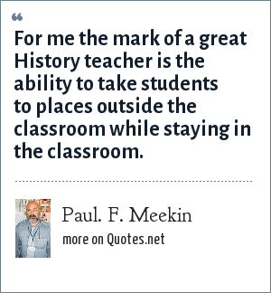 Paul. F. Meekin: For me the mark of a great History teacher is the ability to take students to places outside the classroom while staying in the classroom.