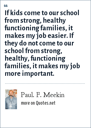 Paul. F. Meekin: If kids come to our school from strong, healthy functioning families, it makes my job easier. If they do not come to our school from strong, healthy, functioning families, it makes my job more important.