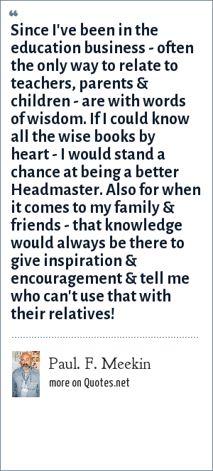 Paul. F. Meekin: Since I've been in the education business - often the only way to relate to teachers, parents & children - are with words of wisdom. If I could know all the wise books by heart - I would stand a chance at being a better Headmaster. Also for when it comes to my family & friends - that knowledge would always be there to give inspiration & encouragement & tell me who can't use that with their relatives!