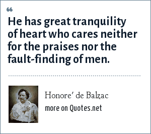 Honore' de Balzac: He has great tranquility of heart who cares neither for the praises nor the fault-finding of men.