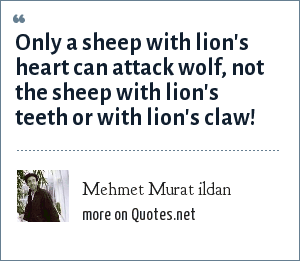 Mehmet Murat ildan: Only a sheep with lion's heart can attack wolf, not the sheep with lion's teeth or with lion's claw!