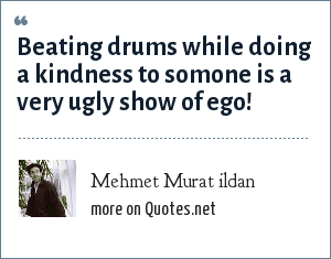 Mehmet Murat ildan: Beating drums while doing a kindness to somone is a very ugly show of ego!