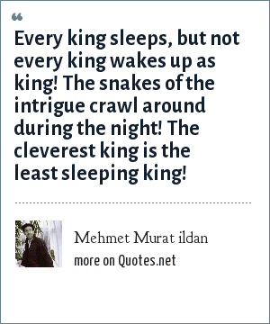 Mehmet Murat ildan: Every king sleeps, but not every king wakes up as king! The snakes of the intrigue crawl around during the night! The cleverest king is the least sleeping king!
