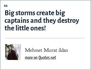 Mehmet Murat ildan: Big storms create big captains and they destroy the little ones!
