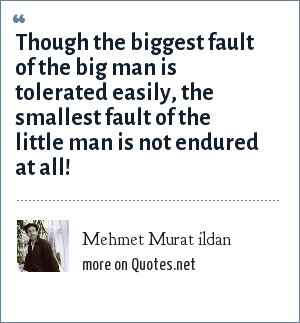 Mehmet Murat ildan: Though the biggest fault of the big man is tolerated easily, the smallest fault of the little man is not endured at all!