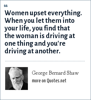 George Bernard Shaw: Women upset everything. When you let them into your life, you find that the woman is driving at one thing and you're driving at another.