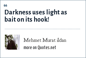Mehmet Murat ildan: Darkness uses light as bait on its hook!