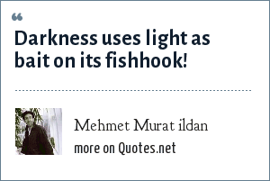Mehmet Murat ildan: Darkness uses light as bait on its fishhook!