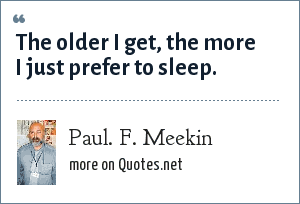 Paul. F. Meekin: The older I get, the more I just prefer to sleep.