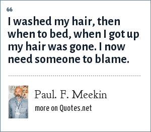 Paul. F. Meekin: I washed my hair, then when to bed, when I got up my hair was gone. I now need someone to blame.
