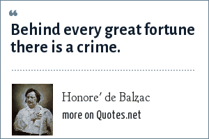 Honore' de Balzac: Behind every great fortune there is a crime.