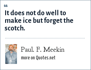 Paul. F. Meekin: It does not do well to make ice but forget the scotch.