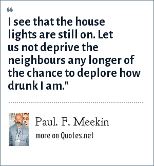 Paul. F. Meekin: I see that the house lights are still on. Let us not deprive the neighbours any longer of the chance to deplore how drunk I am.