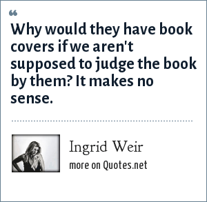 Ingrid Weir: Why would they have book covers if we aren't supposed to judge the book by them? It makes no sense.