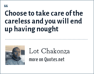 Lot Chakonza: Choose to take care of the careless and you will end up having nought