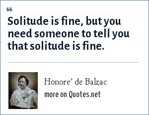 Honore' de Balzac: Solitude is fine, but you need someone to tell you that solitude is fine.