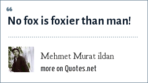 Mehmet Murat ildan: No fox is foxier than man!