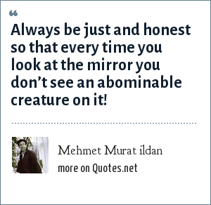 Mehmet Murat ildan: Always be just and honest so that every time you look at the mirror you don't see an abominable creature on it!