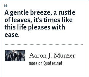Aaron J. Munzer: A gentle breeze, a rustle of leaves, it's times like this life pleases with ease.