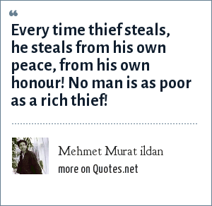 Mehmet Murat ildan: Every time thief steals, he steals from his own peace, from his own honour! No man is as poor as a rich thief!