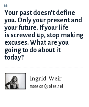 Ingrid Weir: Your past doesn't define you. Only your present and your future. If your life is screwed up, stop making excuses. What are you going to do about it today?