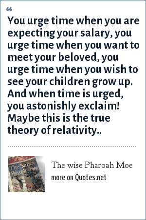 The wise Pharoah Moe: You urge time when you are expecting your salary, you urge time when you want to meet your beloved, you urge time when you wish to see your children grow up. And when time is urged, you astonishly exclaim! Maybe this is the true theory of relativity..