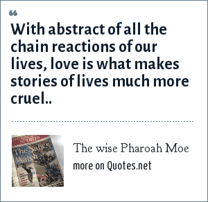 The wise Pharoah Moe: With abstract of all the chain reactions of our lives, love is what makes stories of lives much more cruel..