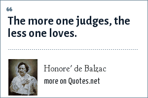 Honore' de Balzac: The more one judges, the less one loves.