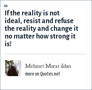 Mehmet Murat ildan: If the reality is not ideal, resist and refuse the reality and change it no matter how strong it is!