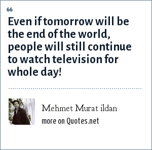 Mehmet Murat ildan: Even if tomorrow will be the end of the world, people will still continue to watch television for whole day!