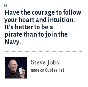 Steve Jobs: Have the courage to follow your heart and intuition. It's better to be a pirate than to join the Navy.