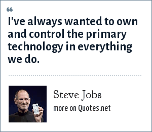 Steve Jobs: I've always wanted to own and control the primary technology in everything we do.