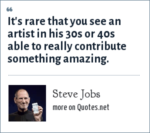 Steve Jobs: It's rare that you see an artist in his 30s or 40s able to really contribute something amazing.
