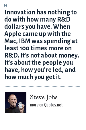Steve Jobs: Innovation has nothing to do with how many R&D dollars you have. When Apple came up with the Mac, IBM was spending at least 100 times more on R&D. It's not about money. It's about the people you have, how you're led, and how much you get it.