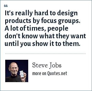 Steve Jobs: It's really hard to design products by focus groups. A lot of times, people don't know what they want until you show it to them.