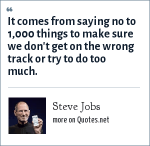 Steve Jobs: It comes from saying no to 1,000 things to make sure we don't get on the wrong track or try to do too much.