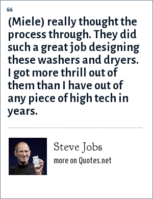 Steve Jobs: (Miele) really thought the process through. They did such a great job designing these washers and dryers. I got more thrill out of them than I have out of any piece of high tech in years.