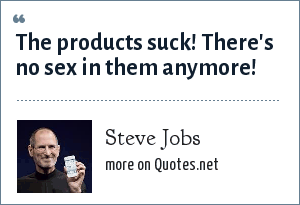 Steve Jobs: The products suck! There's no sex in them anymore!