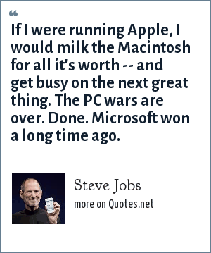 Steve Jobs: If I were running Apple, I would milk the Macintosh for all it's worth -- and get busy on the next great thing. The PC wars are over. Done. Microsoft won a long time ago.