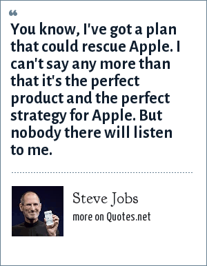 Steve Jobs: You know, I've got a plan that could rescue Apple. I can't say any more than that it's the perfect product and the perfect strategy for Apple. But nobody there will listen to me.