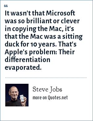 Steve Jobs: It wasn't that Microsoft was so brilliant or clever in copying the Mac, it's that the Mac was a sitting duck for 10 years. That's Apple's problem: Their differentiation evaporated.