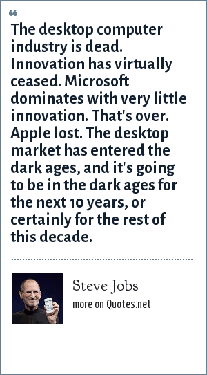 Steve Jobs: The desktop computer industry is dead. Innovation has virtually ceased. Microsoft dominates with very little innovation. That's over. Apple lost. The desktop market has entered the dark ages, and it's going to be in the dark ages for the next 10 years, or certainly for the rest of this decade.