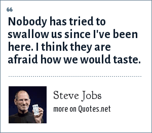 Steve Jobs: Nobody has tried to swallow us since I've been here. I think they are afraid how we would taste.