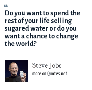 Steve Jobs: Do you want to spend the rest of your life selling sugared water or do you want a chance to change the world?