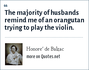 Honore' de Balzac: The majority of husbands remind me of an orangutan trying to play the violin.