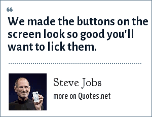Steve Jobs: We made the buttons on the screen look so good you'll want to lick them.
