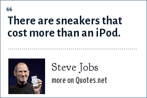 Steve Jobs: There are sneakers that cost more than an iPod.